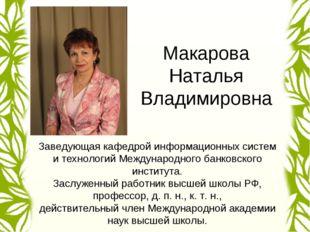 Макарова Наталья Владимировна Заведующая кафедрой информационных систем и тех