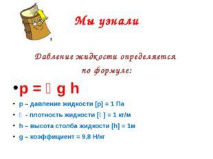 Мы узнали Давление жидкости определяется по формуле: p = ϸg h р – давление жи