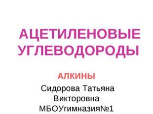 АЦЕТИЛЕНОВЫЕ УГЛЕВОДОРОДЫ АЛКИНЫ Сидорова Татьяна Викторовна МБОУгимназия№1