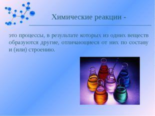 это процессы, в результате которых из одних веществ образуются другие, отлича