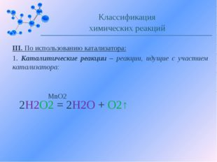 III. По использованию катализатора: 1. Каталитические реакции – реакции, идущ