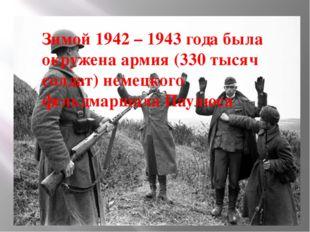 Зимой 1942 – 1943 года была окружена армия (330 тысяч солдат) немецкого фельд