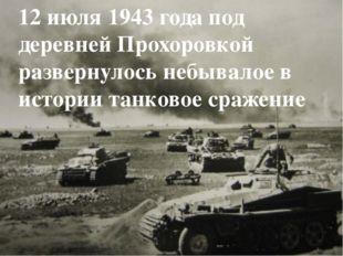 12 июля 1943 года под деревней Прохоровкой развернулось небывалое в истории т