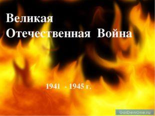 Великая Отечественная Война 1941 - 1945 г.