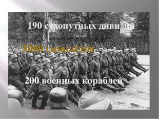 190 сухопутных дивизий 5000 самолётов 200 военных кораблей