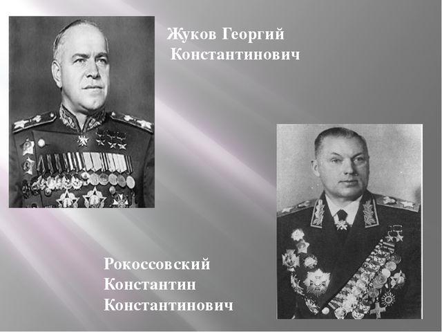 Жуков Георгий Константинович Рокоссовский Константин Константинович