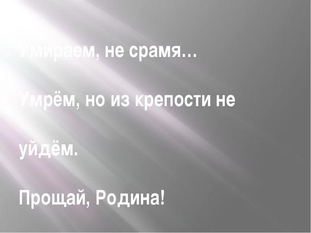 Умираем, не срамя… Умрём, но из крепости не уйдём. Прощай, Родина!