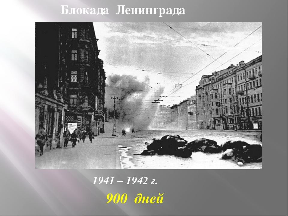 Блокада Ленинграда 1941 – 1942 г. 900 дней