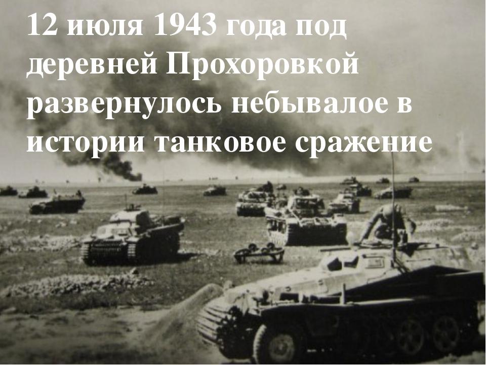 12 июля 1943 года под деревней Прохоровкой развернулось небывалое в истории т...