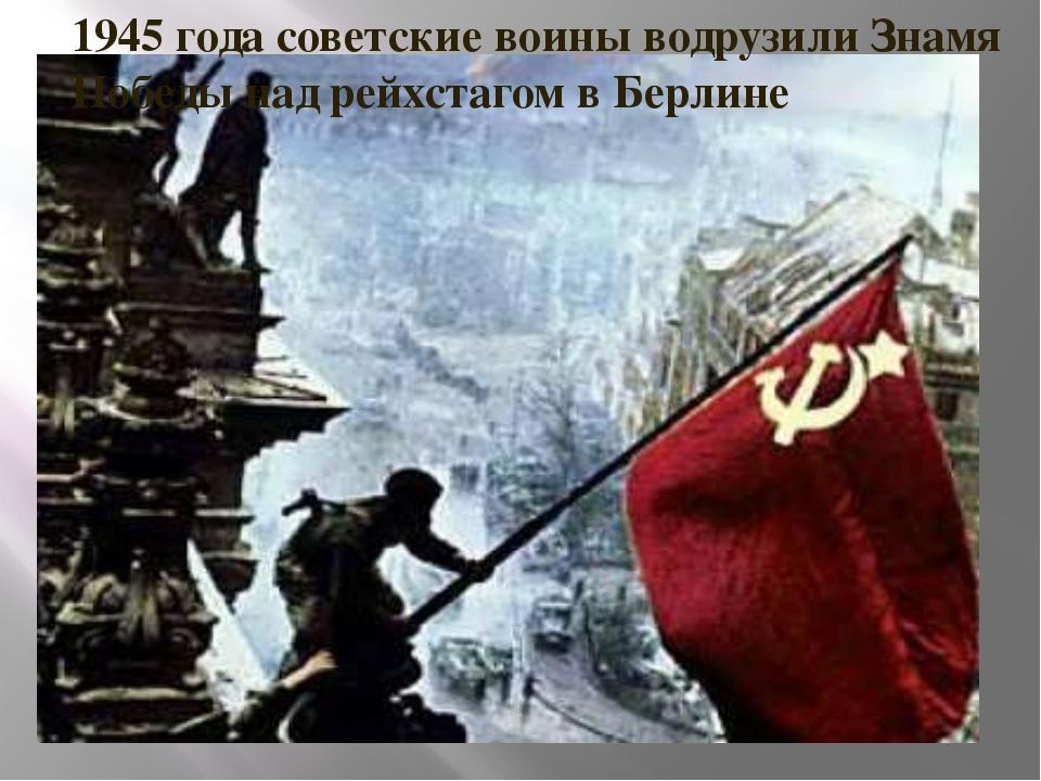 1945 года советские воины водрузили Знамя Победы над рейхстагом в Берлине