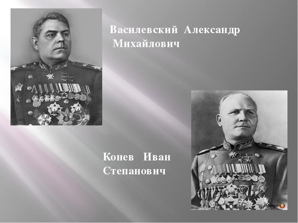Василевский Александр Михайлович Конев Иван Степанович