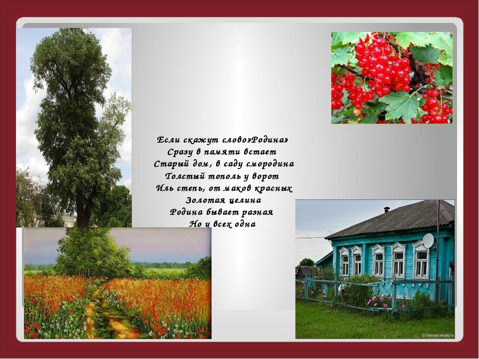 Если скажут слово»Родина» Сразу в памяти встает Старый дом, в саду смородина...