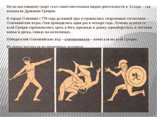 Но по-настоящему спорт стал самостоятельным видом деятельности в Элладе – так