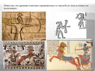 Известно, что древние египтяне соревновались в стрельбе из лука и гонках на к