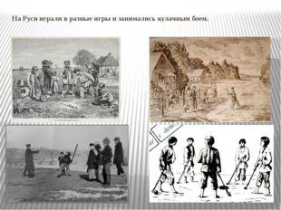 На Руси играли в разные игры и занимались кулачным боем.