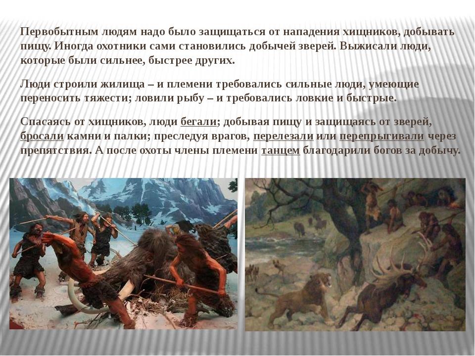 Первобытным людям надо было защищаться от нападения хищников, добывать пищу....