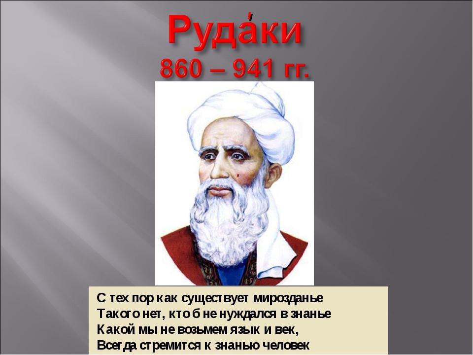 С тех пор как существует мирозданье Такого нет, кто б не нуждался в знанье К...