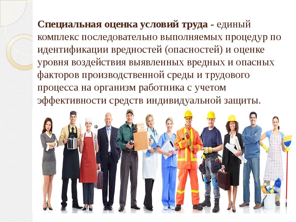 Специальная оценка условий труда - единый комплекс последовательно выполняемы...