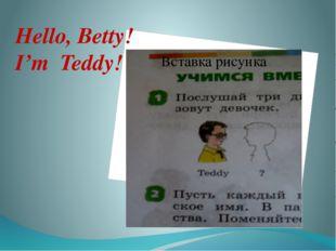 Hello, Betty! I'm Teddy!