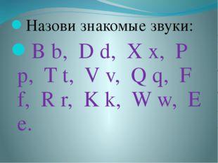 Назови знакомые звуки: B b, D d, X x, P p, T t, V v, Q q, F f, R r, K k, W w