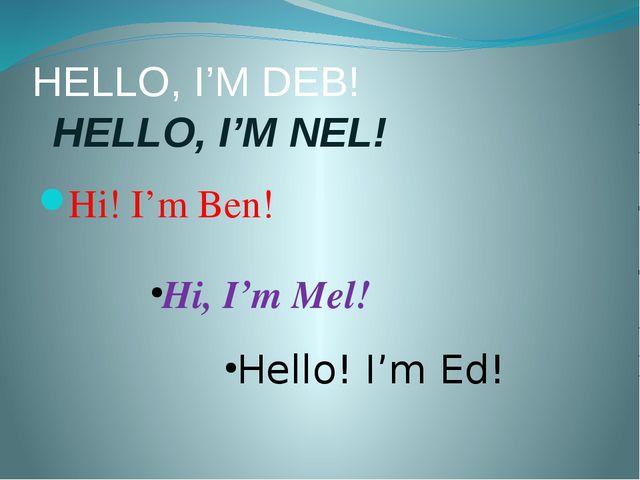 HELLO, I'M DEB! HELLO, I'M NEL! Hi! I'm Ben! Hi, I'm Mel! Hello! I'm Ed!