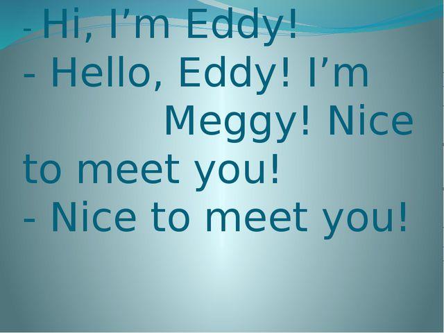 - Hi, I'm Eddy! - Hello, Eddy! I'm Meggy! Nice to meet you! - Nice to meet you!