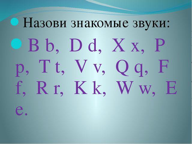 Назови знакомые звуки: B b, D d, X x, P p, T t, V v, Q q, F f, R r, K k, W w...