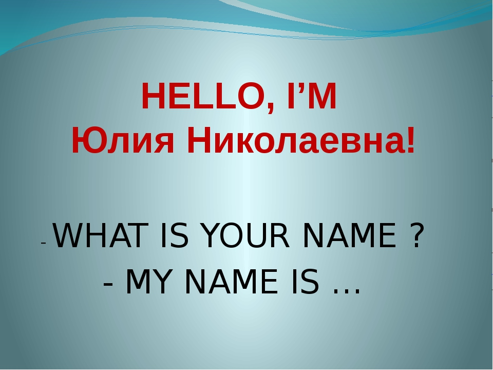 HELLO, I'M Юлия Николаевна! - WHAT IS YOUR NAME ? - MY NAME IS …
