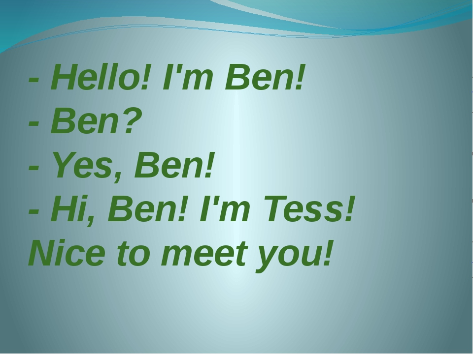 - Hello! I'm Ben! - Ben? - Yes, Ben! - Hi, Ben! I'm Tess! Nice to meet you!
