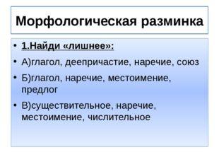 Морфологическая разминка 1.Найди «лишнее»: А)глагол, деепричастие, наречие, с