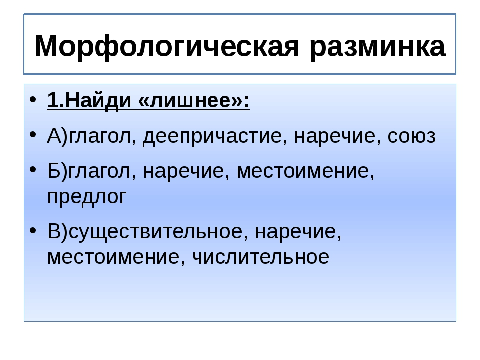 Морфологическая разминка 1.Найди «лишнее»: А)глагол, деепричастие, наречие, с...