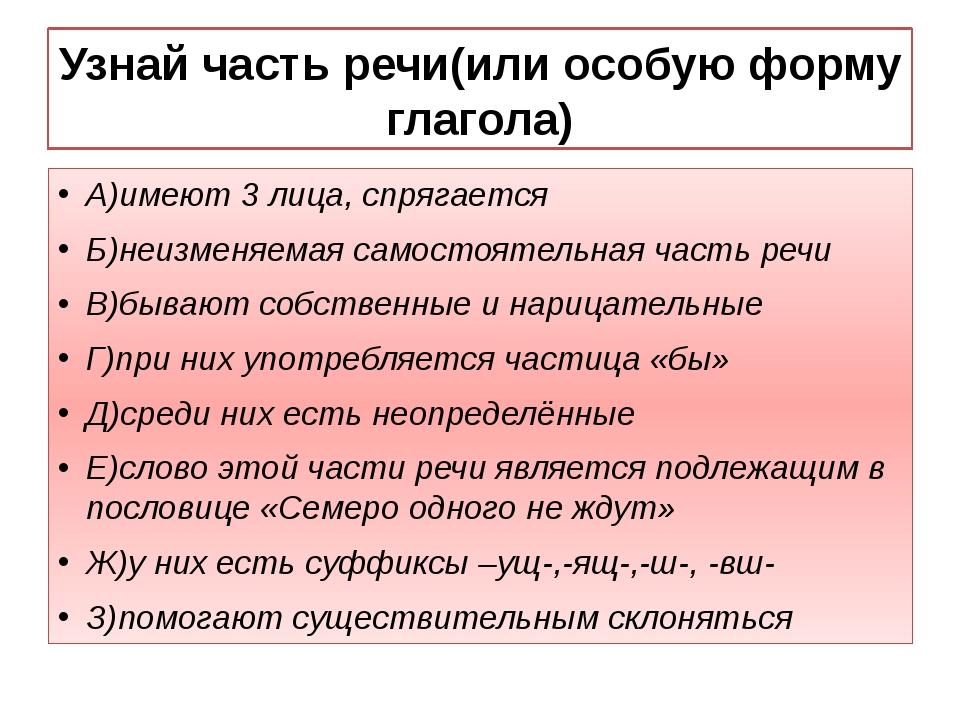 Узнай часть речи(или особую форму глагола) А)имеют 3 лица, спрягается Б)неизм...