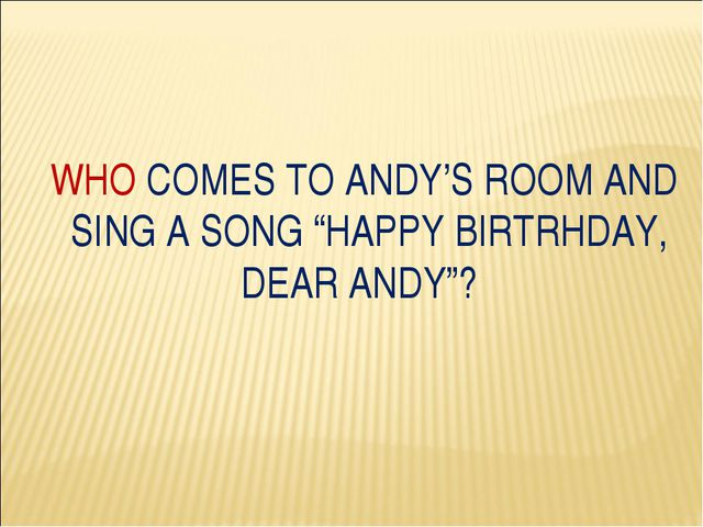 "WHO COMES TO ANDY'S ROOM AND SING A SONG ""HAPPY BIRTRHDAY, DEAR ANDY""?"