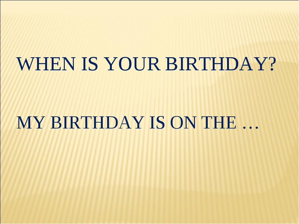 WHEN IS YOUR BIRTHDAY? MY BIRTHDAY IS ON THE …