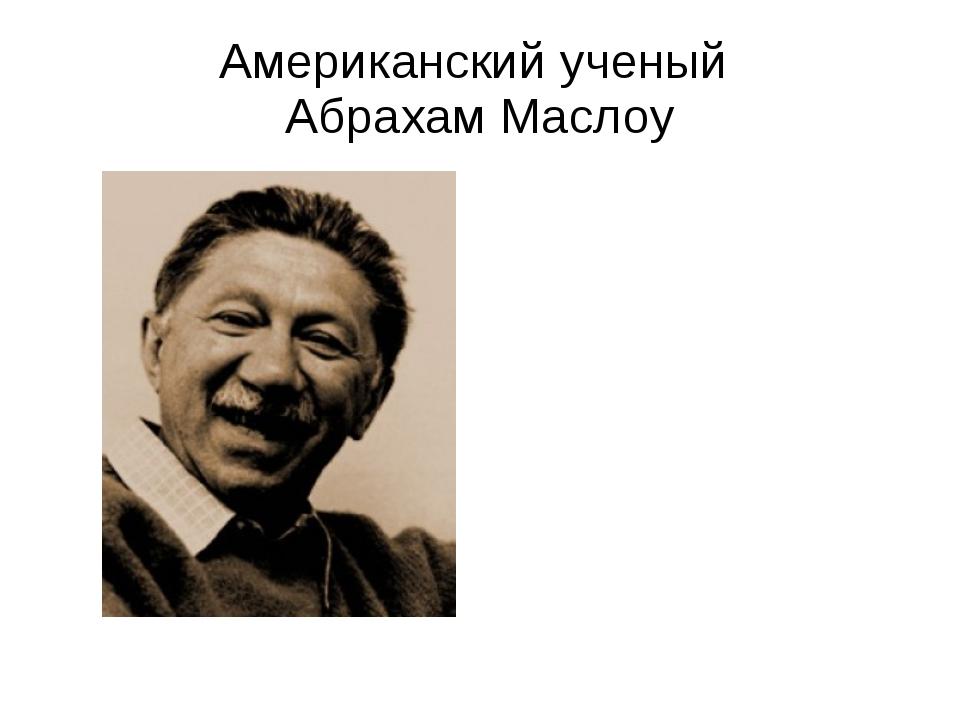 Американский ученый Абрахам Маслоу
