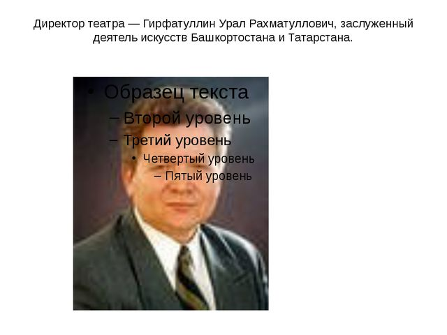 Директор театра — Гирфатуллин Урал Рахматуллович, заслуженный деятель искусст...