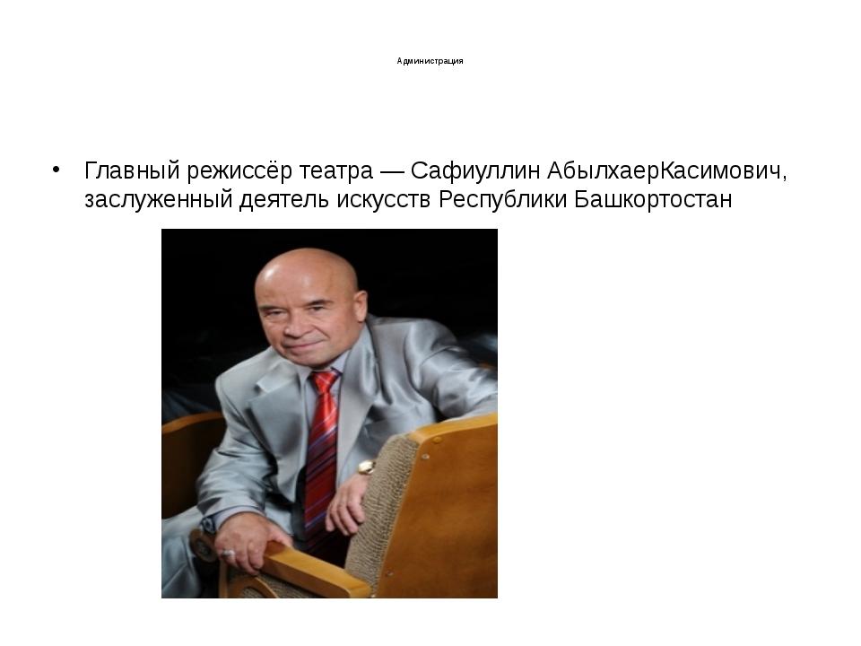 Администрация Главный режиссёр театра — Сафиуллин АбылхаерКасимович, заслуже...