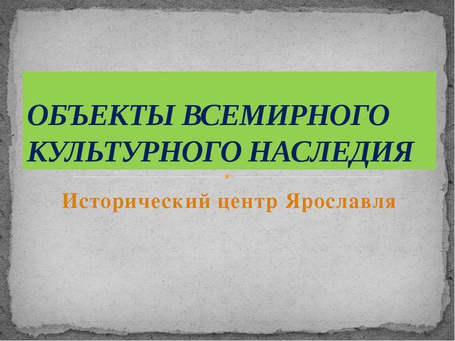 Исторический центр Ярославля ОБЪЕКТЫ ВСЕМИРНОГО КУЛЬТУРНОГО НАСЛЕДИЯ