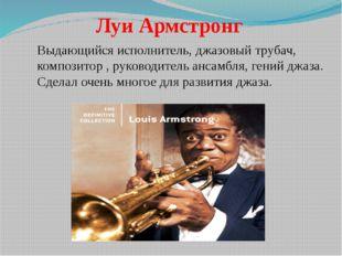 Луи Армстронг Выдающийся исполнитель, джазовый трубач, композитор , руководи
