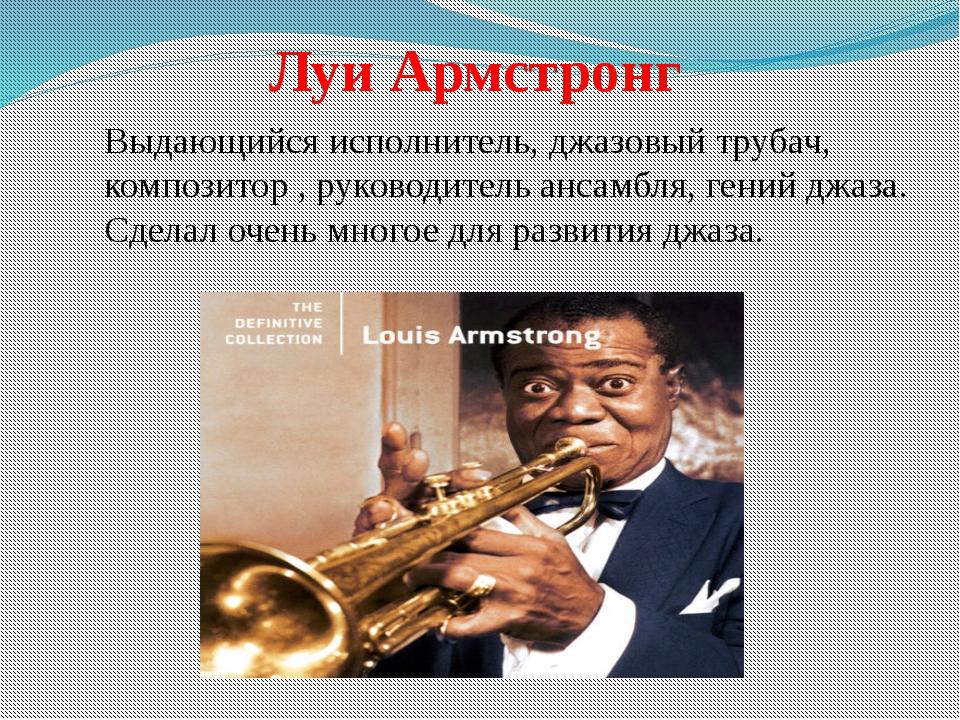 Луи Армстронг Выдающийся исполнитель, джазовый трубач, композитор , руководи...