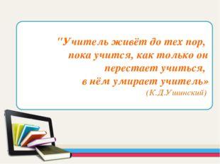 """""""Учитель живёт до тех пор, пока учится, как только он перестает учиться, в нё"""