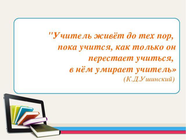 """""""Учитель живёт до тех пор, пока учится, как только он перестает учиться, в нё..."""
