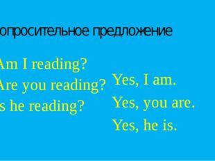 Вопросительное предложение Am I reading? Are you reading? Is he reading? Yes,