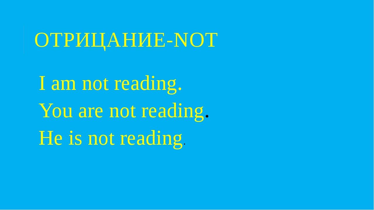 ОТРИЦАНИЕ-NOT I am not reading. You are not reading. He is not reading.