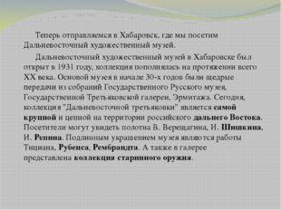 Теперь отправляемся в Хабаровск, где мы посетим Дальневосточный художествен