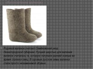 «Изготовление валенок» Родиной валенок считают Семёновский уезд Нижегородской
