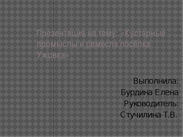 Презентация на тему: «Кустарные промыслы и ремесла посёлка Ужовка» Выполнила:...