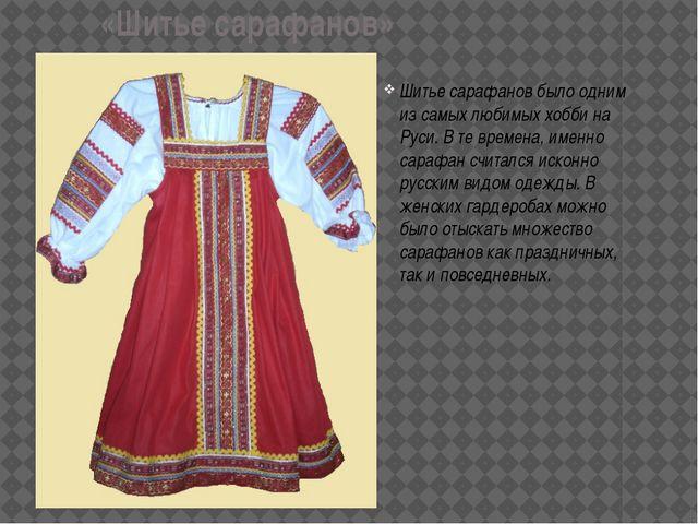 «Шитье сарафанов» Шитье сарафанов было одним из самых любимых хобби на Руси....
