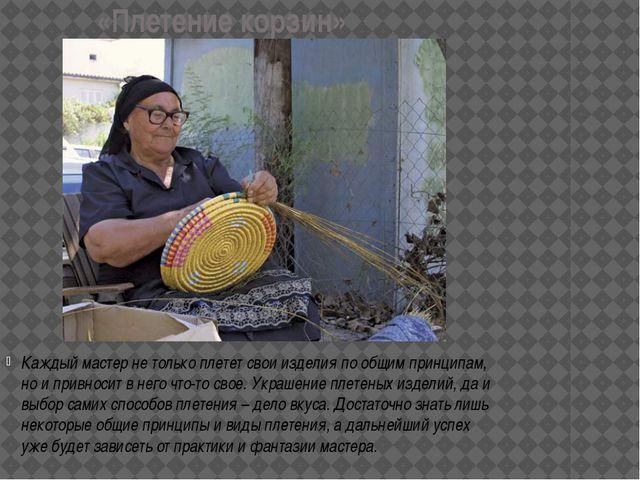 «Плетение корзин» Каждый мастер не только плетет свои изделия по общим принци...