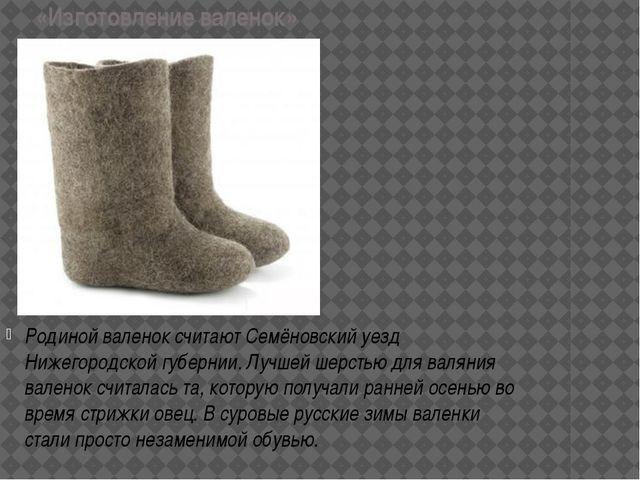 «Изготовление валенок» Родиной валенок считают Семёновский уезд Нижегородской...